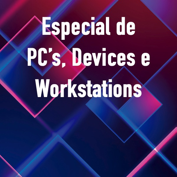 Especial  PC's, Devices e Workstations